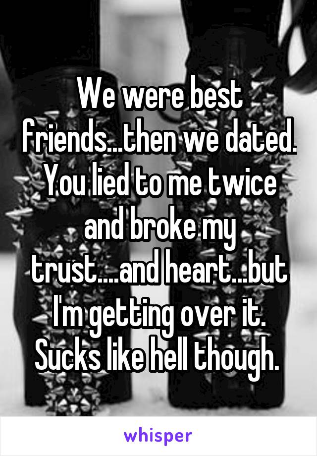 We were best friends...then we dated. You lied to me twice and broke my trust....and heart...but I'm getting over it. Sucks like hell though.