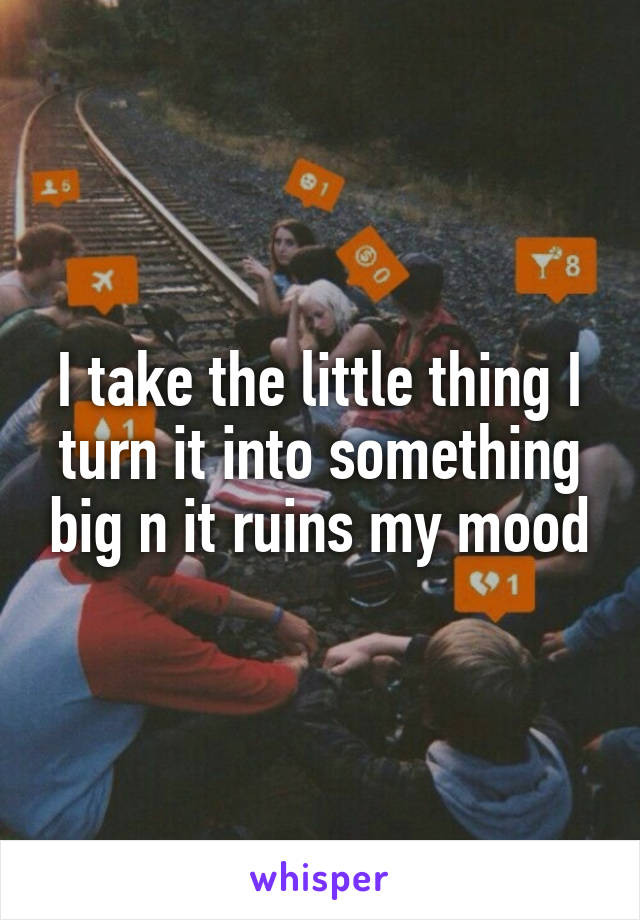 I take the little thing I turn it into something big n it ruins my mood