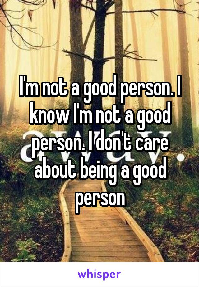 I'm not a good person. I know I'm not a good person. I don't care about being a good person