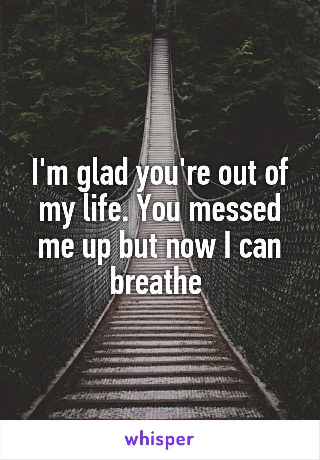 I'm glad you're out of my life. You messed me up but now I can breathe