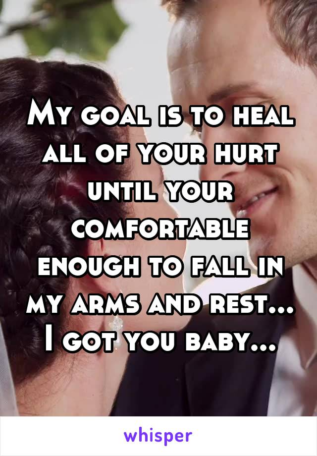 My goal is to heal all of your hurt until your comfortable enough to fall in my arms and rest... I got you baby...