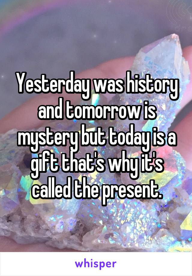 Yesterday was history and tomorrow is mystery but today is a gift that's why it's called the present.