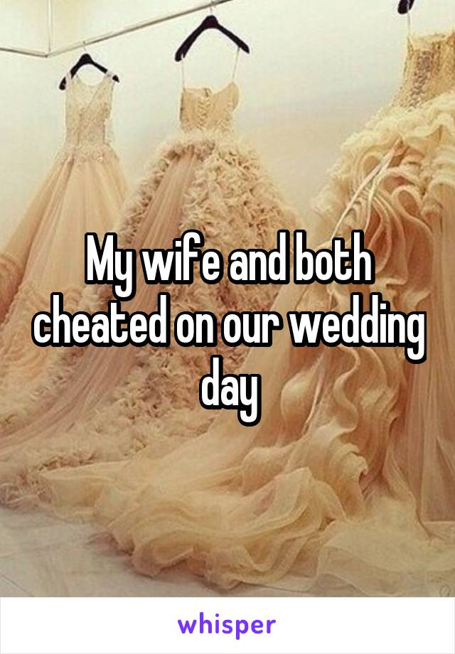 My wife and both cheated on our wedding day