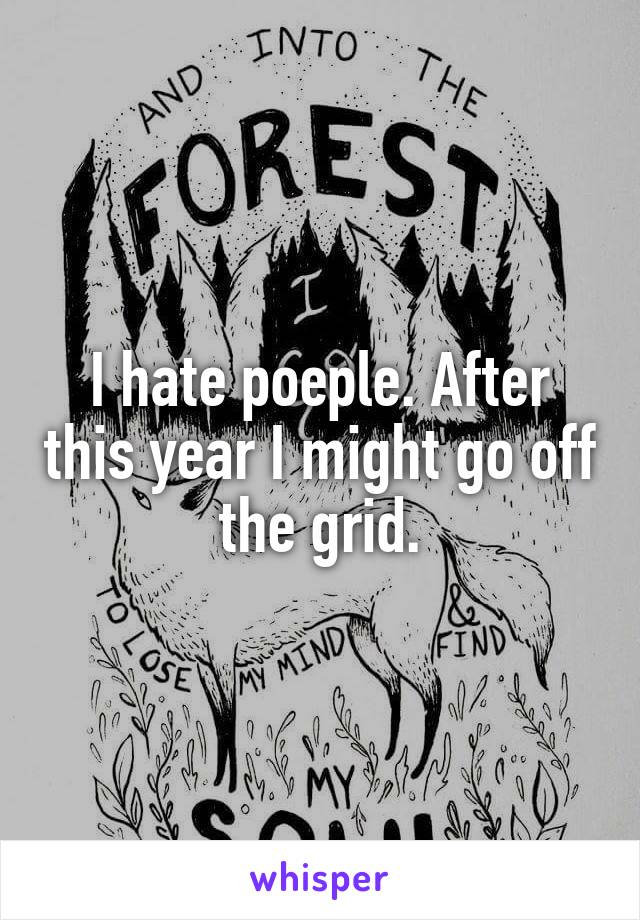 I hate poeple. After this year I might go off the grid.