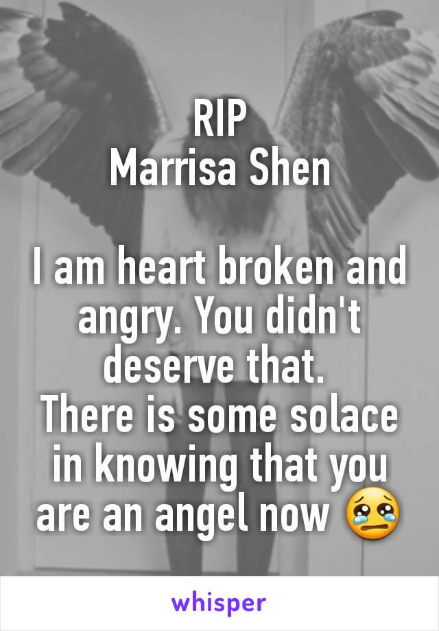 RIP Marrisa Shen  I am heart broken and angry. You didn't deserve that.  There is some solace in knowing that you are an angel now 😢