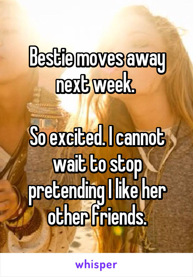 Bestie moves away next week.   So excited. I cannot wait to stop pretending I like her other friends.