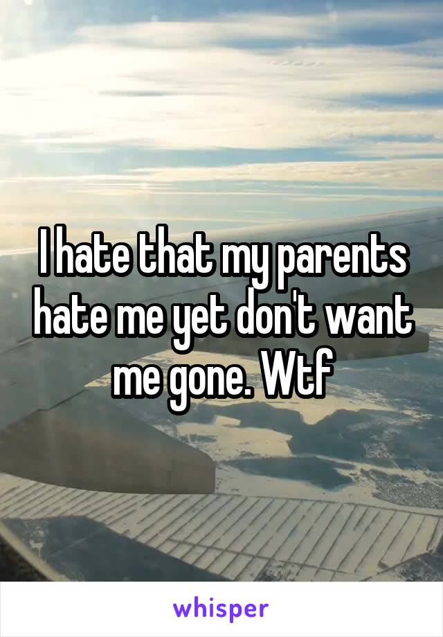 I hate that my parents hate me yet don't want me gone. Wtf