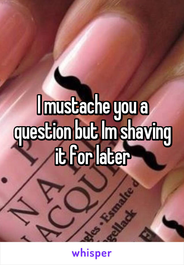 I mustache you a question but Im shaving it for later