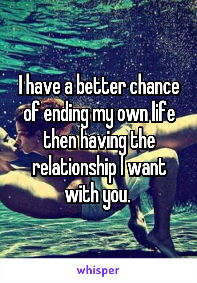 I have a better chance of ending my own life then having the relationship I want with you.