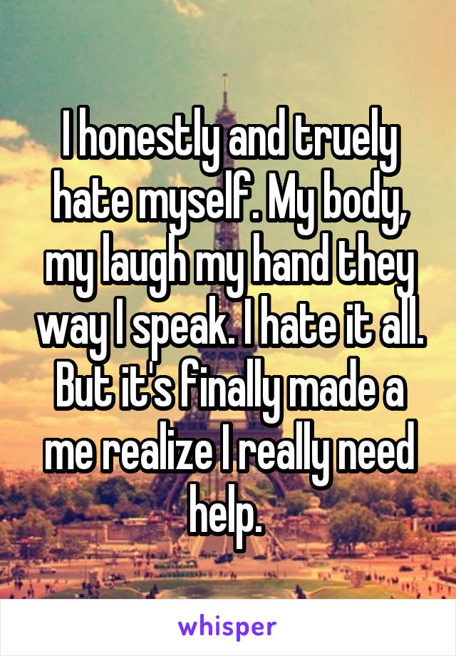 I honestly and truely hate myself. My body, my laugh my hand they way I speak. I hate it all. But it's finally made a me realize I really need help.