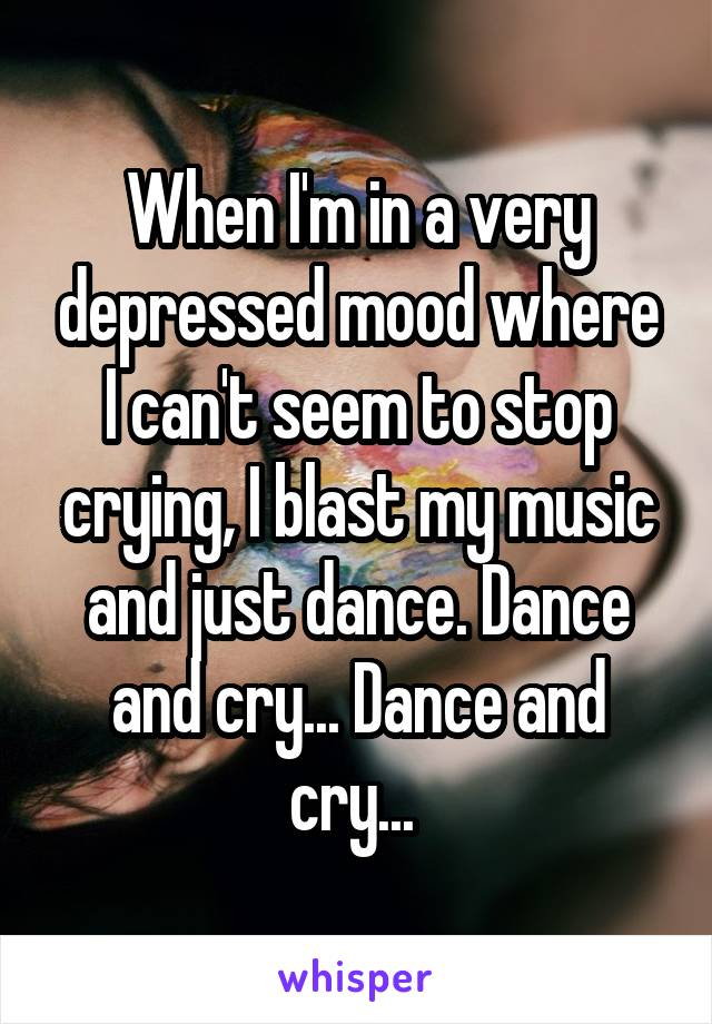 When I'm in a very depressed mood where I can't seem to stop crying, I blast my music and just dance. Dance and cry... Dance and cry...