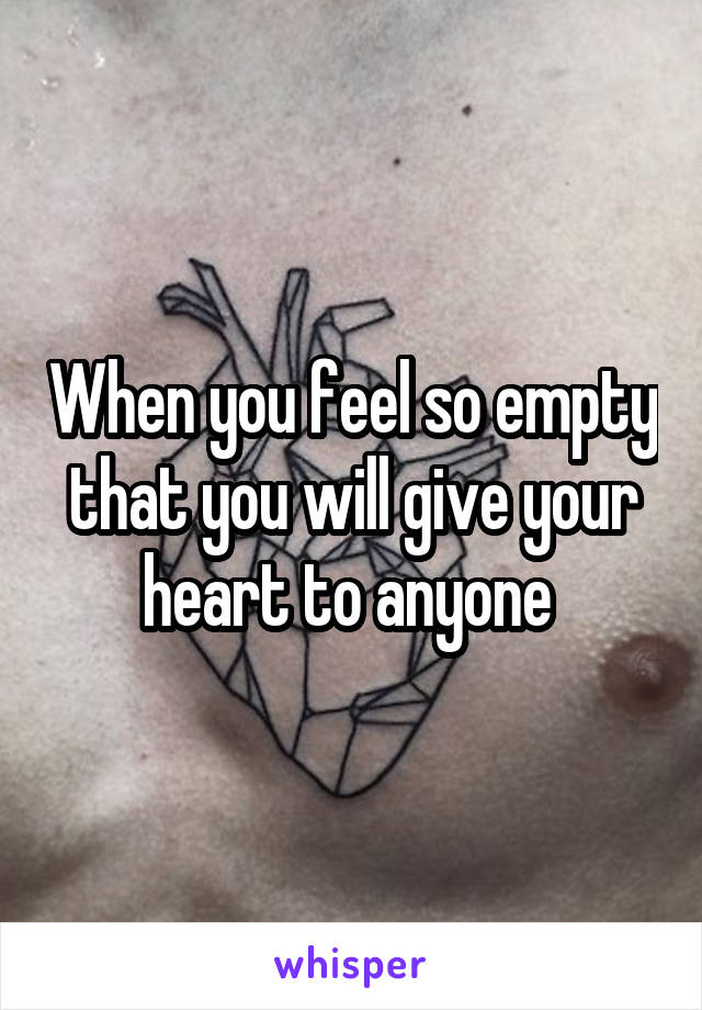 When you feel so empty that you will give your heart to anyone