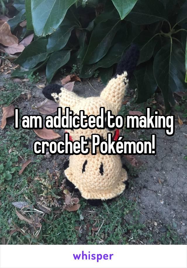 I am addicted to making crochet Pokémon!
