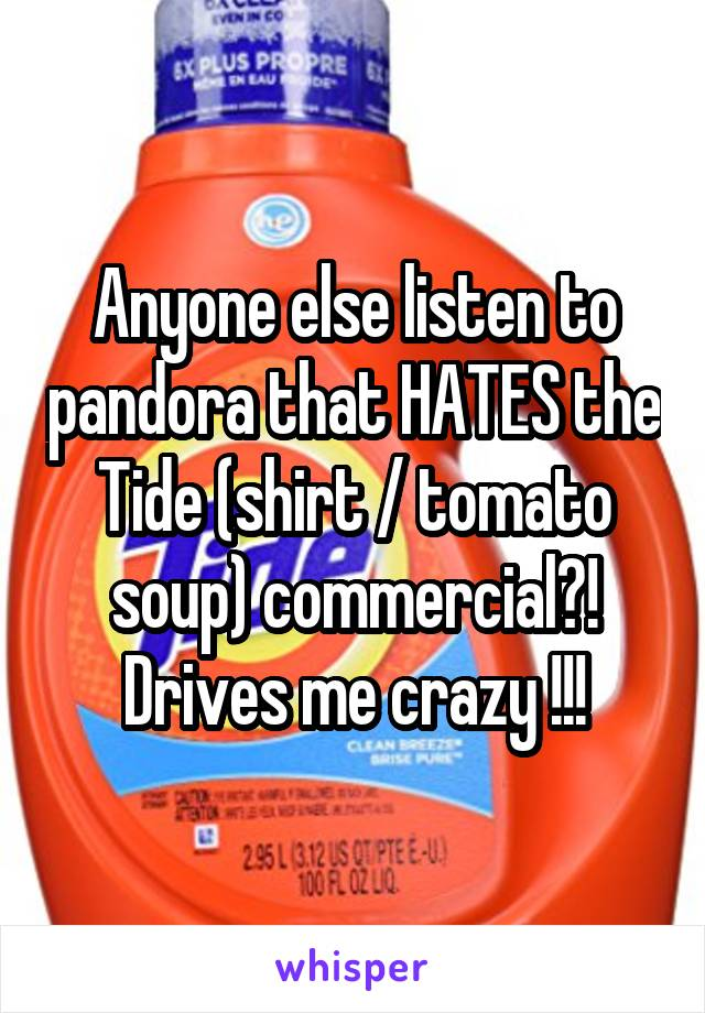 Anyone else listen to pandora that HATES the Tide (shirt / tomato soup) commercial?! Drives me crazy !!!