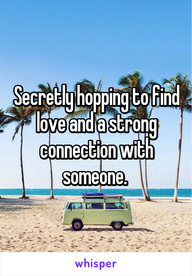 Secretly hopping to find love and a strong connection with someone.