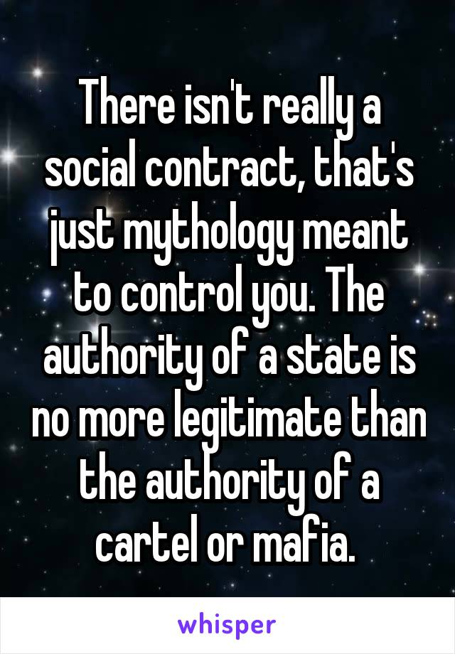 There isn't really a social contract, that's just mythology meant to control you. The authority of a state is no more legitimate than the authority of a cartel or mafia.