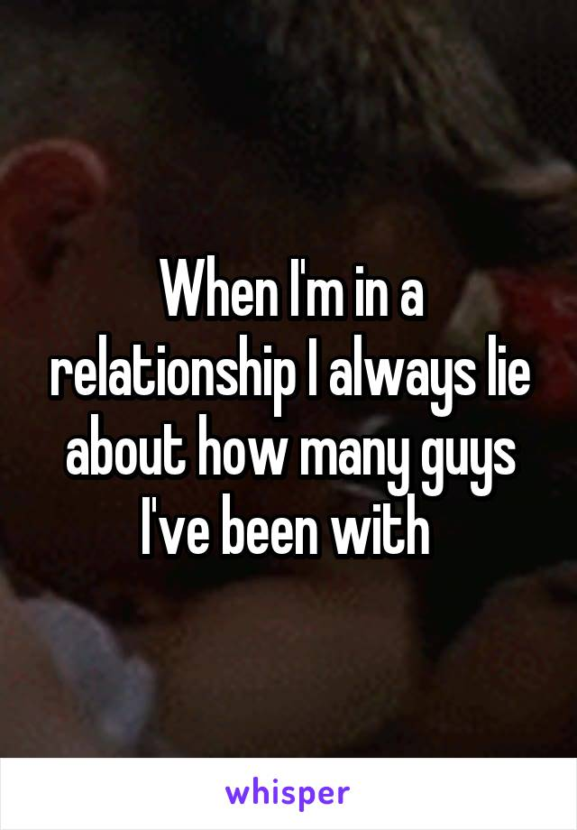 When I'm in a relationship I always lie about how many guys I've been with