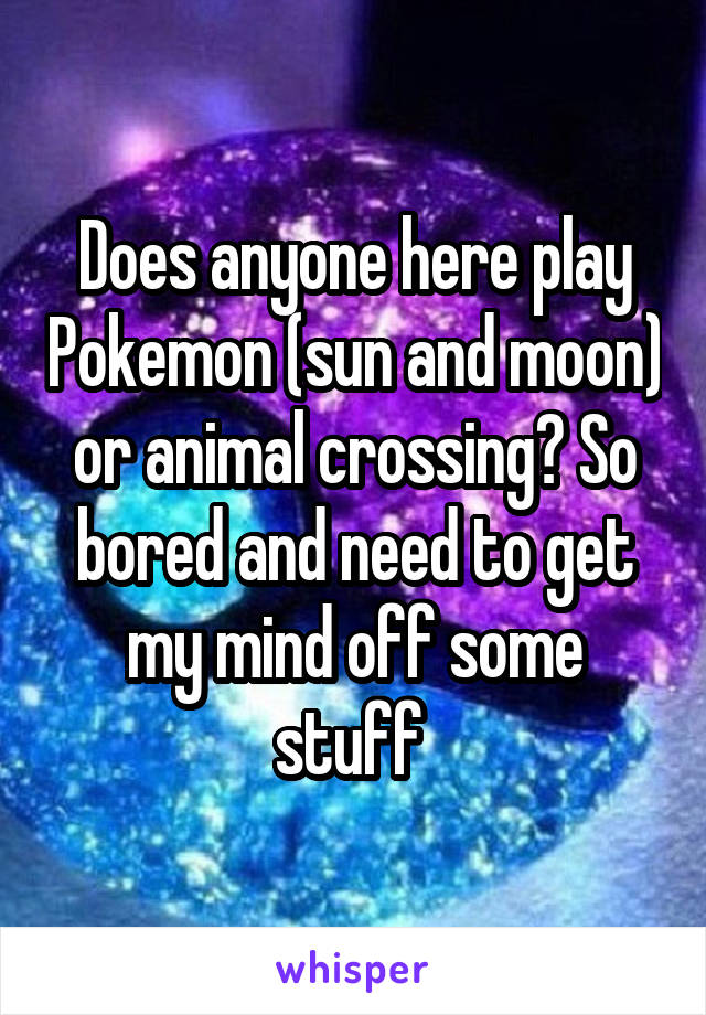 Does anyone here play Pokemon (sun and moon) or animal crossing? So bored and need to get my mind off some stuff