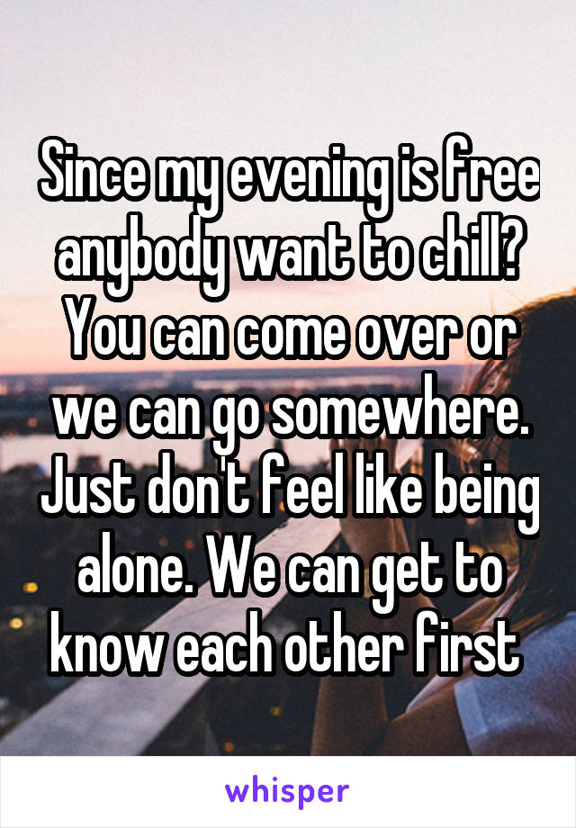 Since my evening is free anybody want to chill? You can come over or we can go somewhere. Just don't feel like being alone. We can get to know each other first