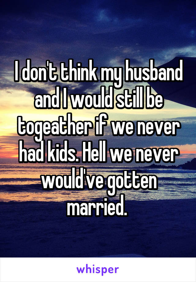 I don't think my husband and I would still be togeather if we never had kids. Hell we never would've gotten married.