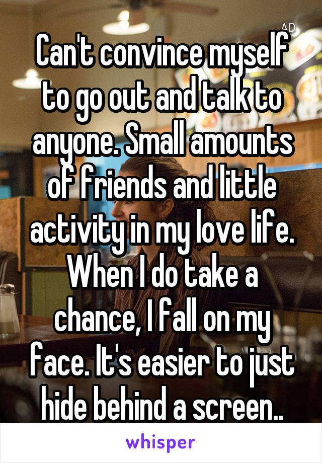 Can't convince myself to go out and talk to anyone. Small amounts of friends and little activity in my love life. When I do take a chance, I fall on my face. It's easier to just hide behind a screen..