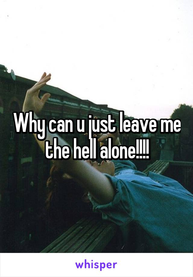 Why can u just leave me the hell alone!!!!