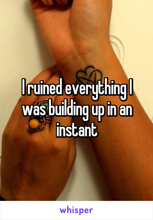 I ruined everything I was building up in an instant