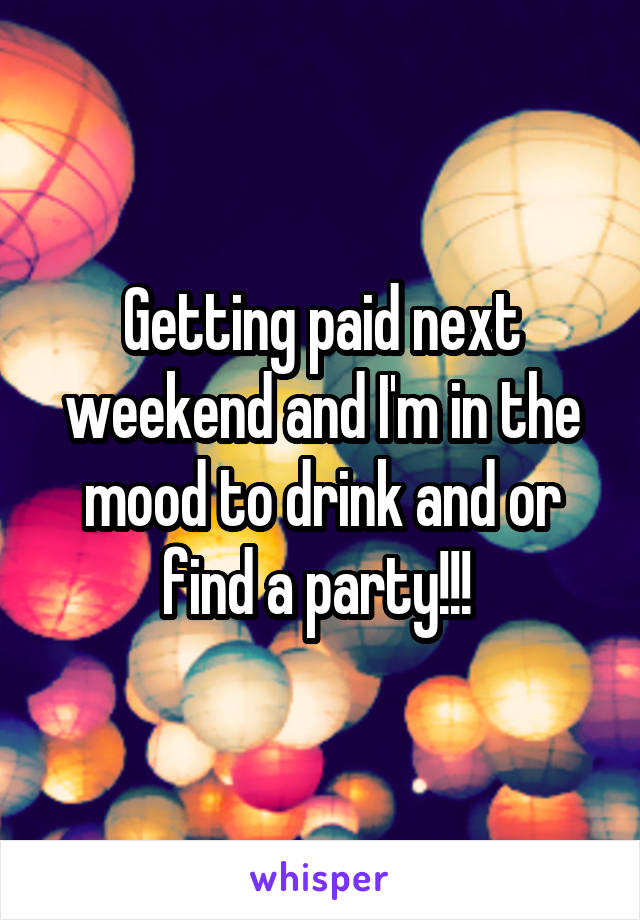 Getting paid next weekend and I'm in the mood to drink and or find a party!!!