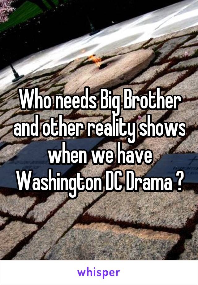 Who needs Big Brother and other reality shows when we have Washington DC Drama ?