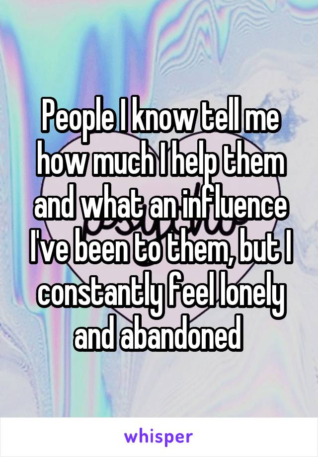 People I know tell me how much I help them and what an influence I've been to them, but I constantly feel lonely and abandoned