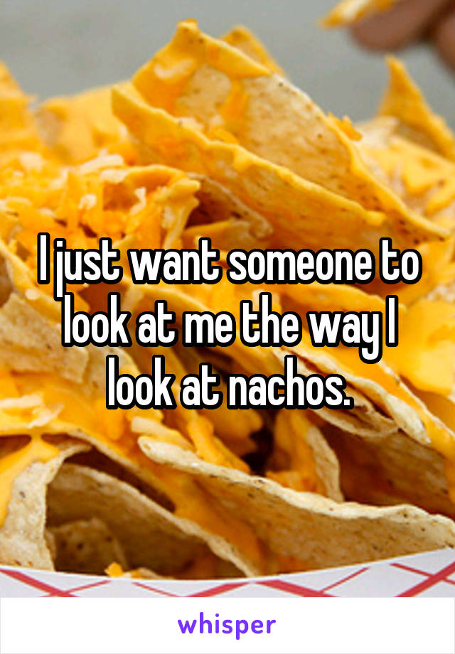 I just want someone to look at me the way I look at nachos.