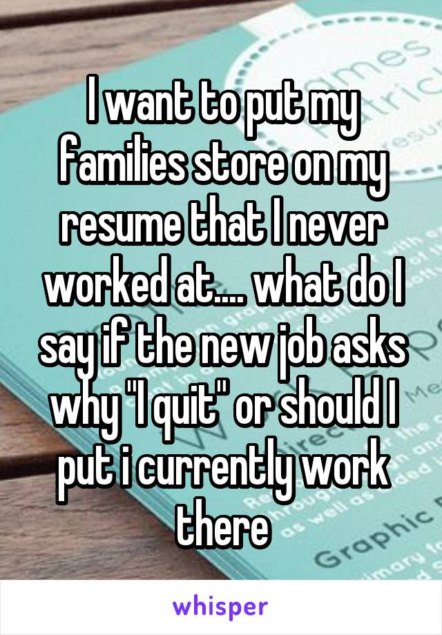 """I want to put my families store on my resume that I never worked at.... what do I say if the new job asks why """"I quit"""" or should I put i currently work there"""