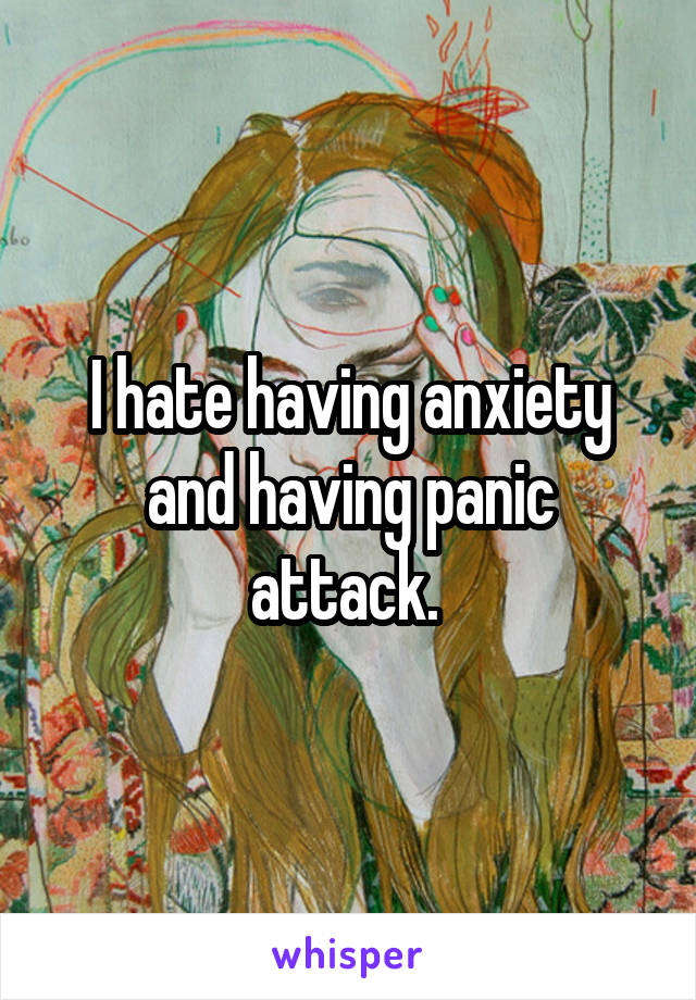 I hate having anxiety and having panic attack.