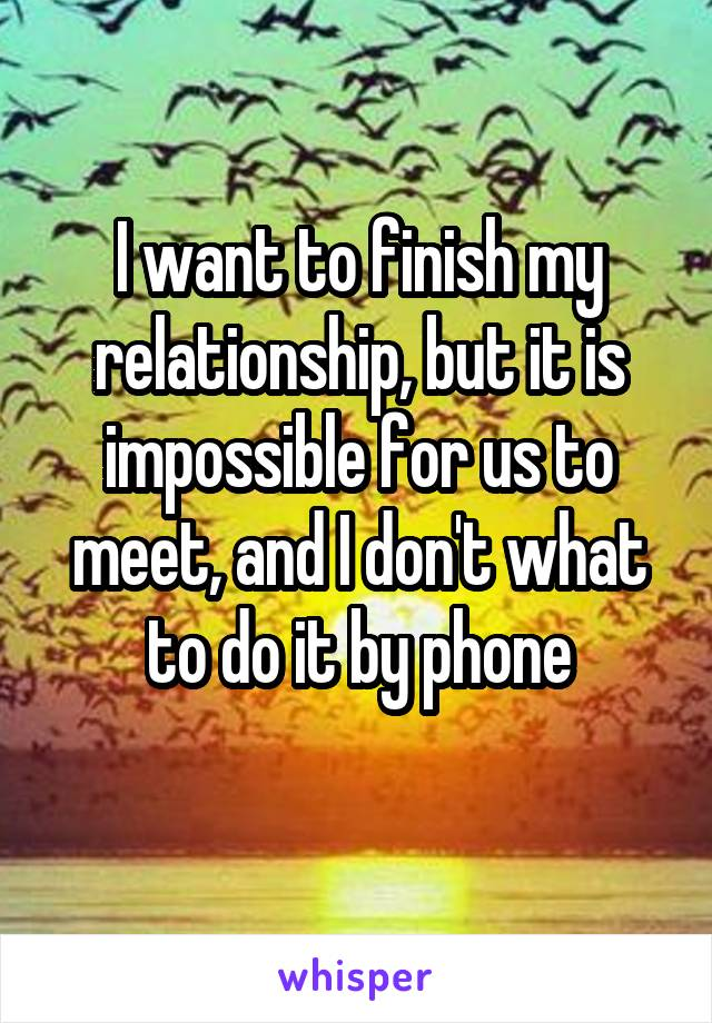 I want to finish my relationship, but it is impossible for us to meet, and I don't what to do it by phone