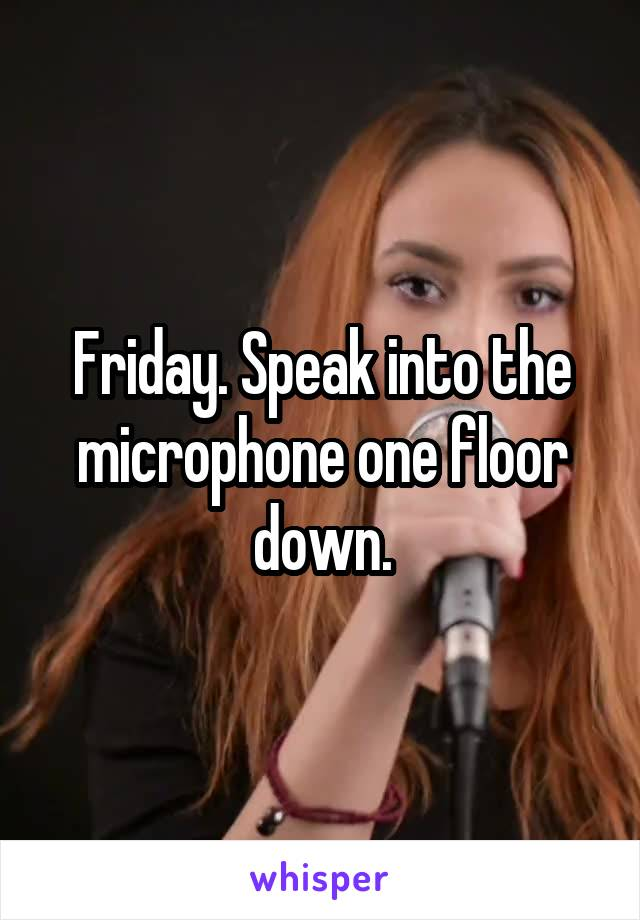 Friday. Speak into the microphone one floor down.