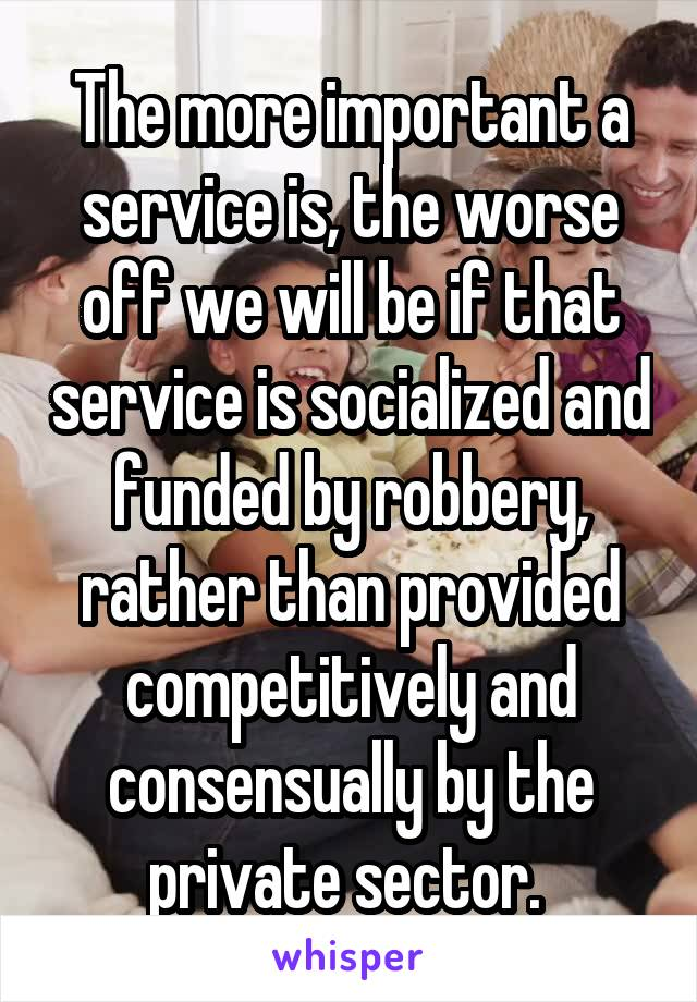 The more important a service is, the worse off we will be if that service is socialized and funded by robbery, rather than provided competitively and consensually by the private sector.