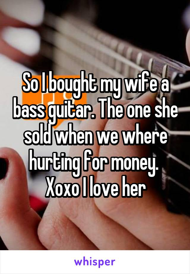 So I bought my wife a bass guitar. The one she sold when we where hurting for money.  Xoxo I love her