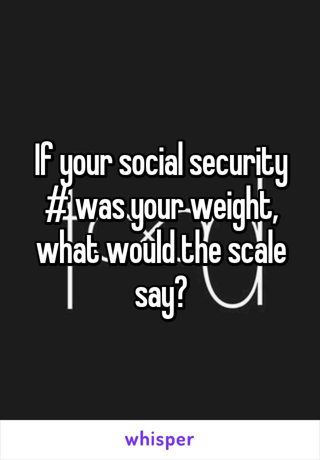 If your social security # was your weight, what would the scale say?