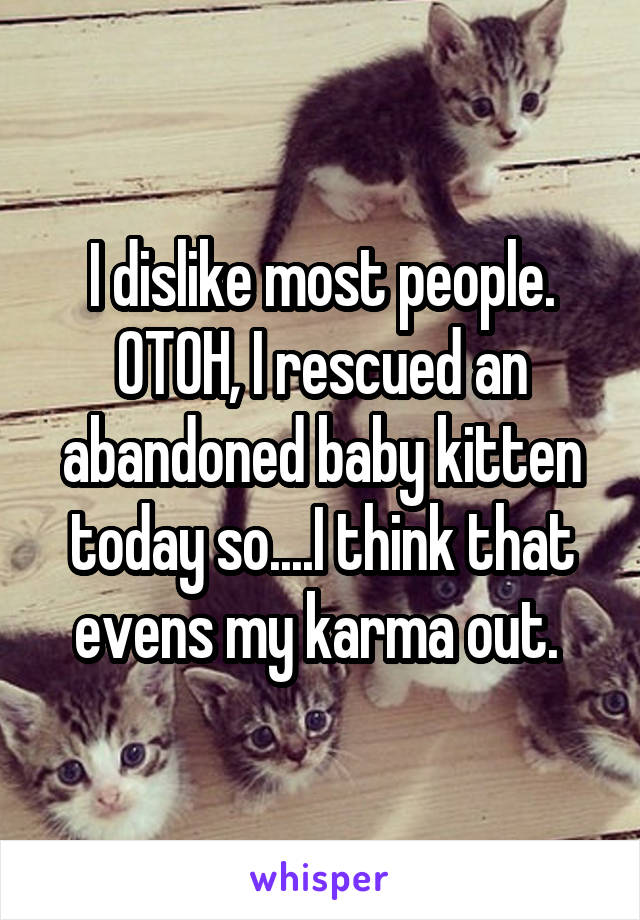 I dislike most people. OTOH, I rescued an abandoned baby kitten today so....I think that evens my karma out.