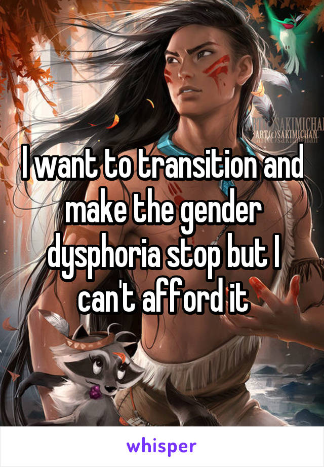 I want to transition and make the gender dysphoria stop but I can't afford it