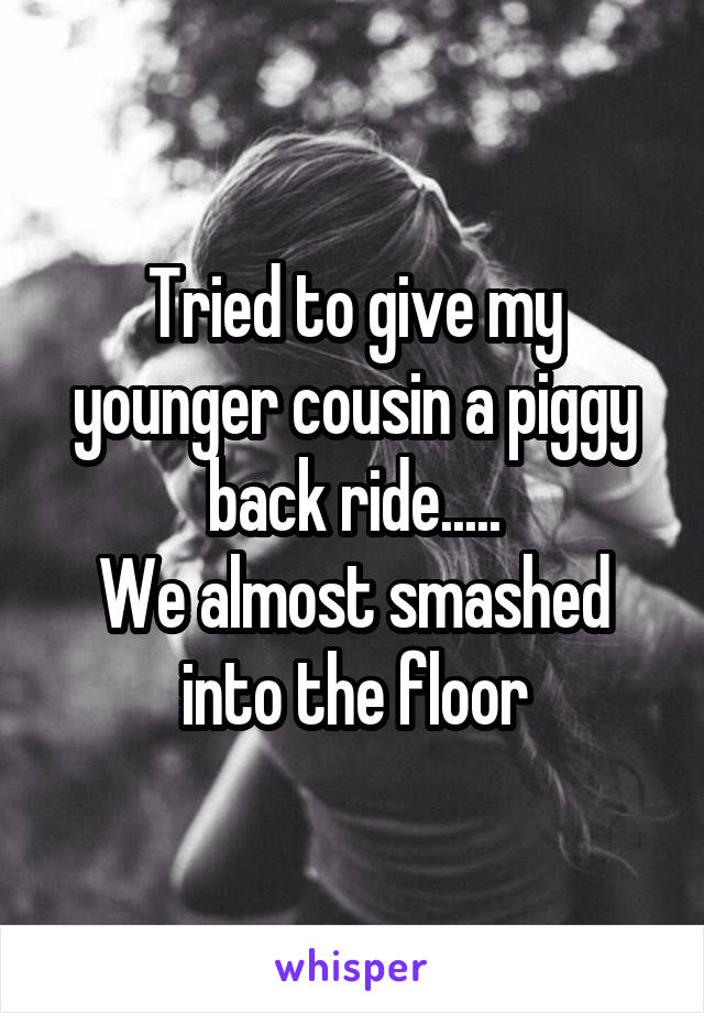 Tried to give my younger cousin a piggy back ride..... We almost smashed into the floor