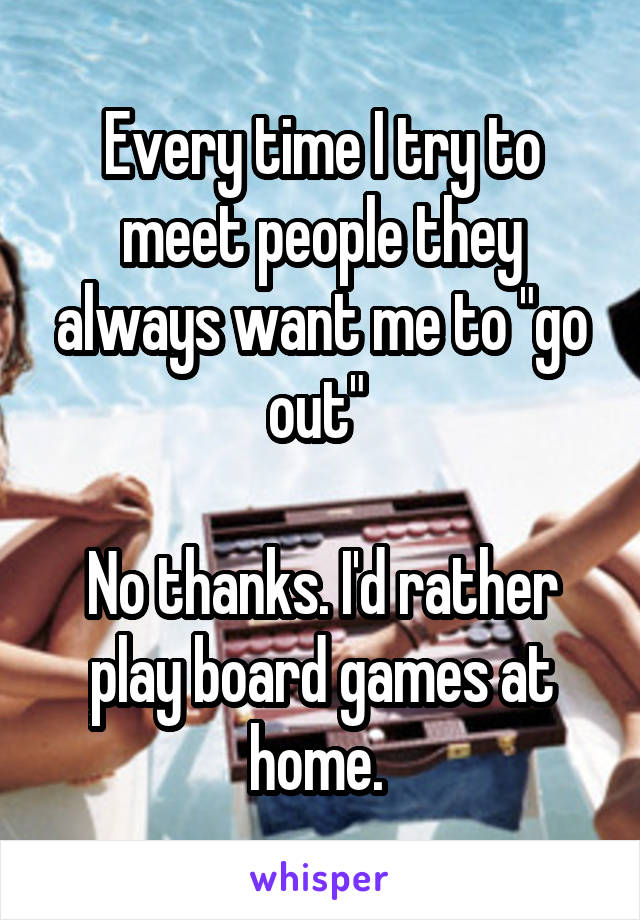 """Every time I try to meet people they always want me to """"go out""""   No thanks. I'd rather play board games at home."""
