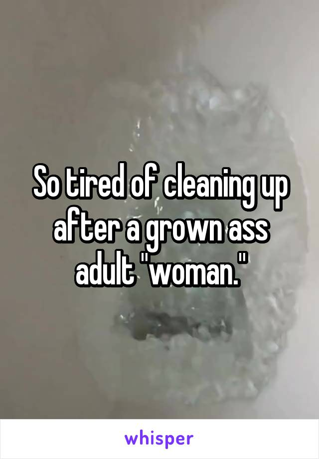 """So tired of cleaning up after a grown ass adult """"woman."""""""