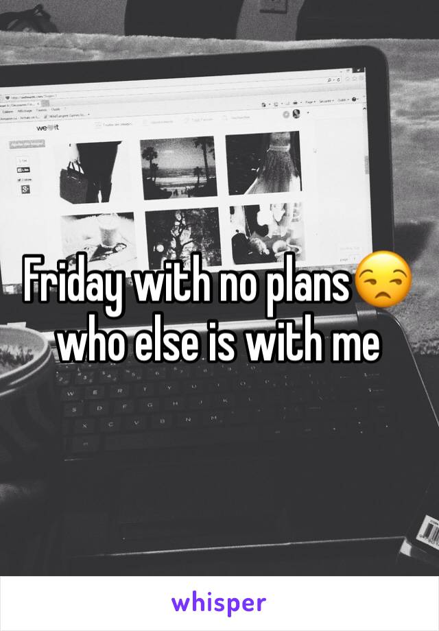 Friday with no plans😒 who else is with me