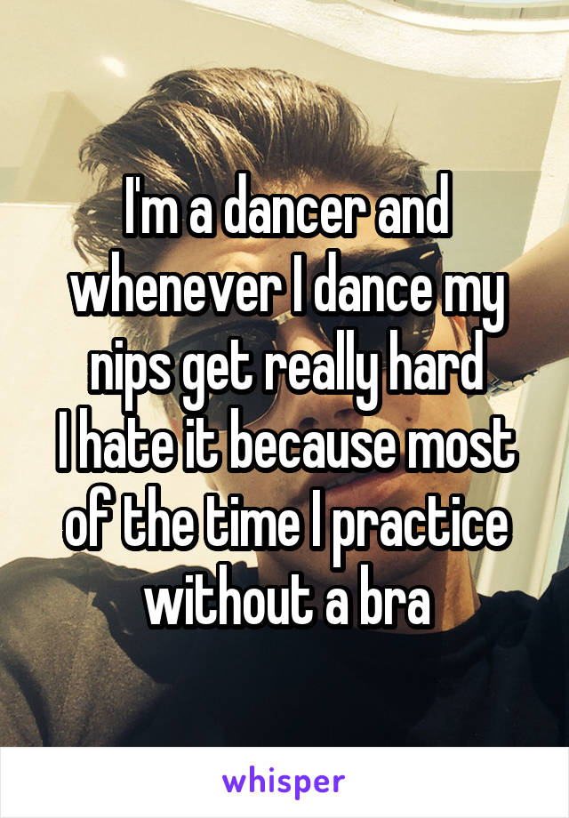 I'm a dancer and whenever I dance my nips get really hard I hate it because most of the time I practice without a bra