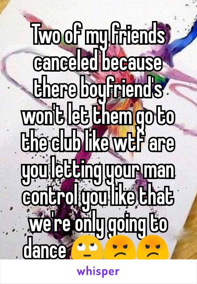 Two of my friends canceled because there boyfriend's won't let them go to the club like wtf are you letting your man control you like that we're only going to dance 🙄😡😡
