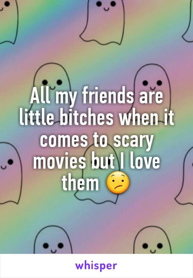 All my friends are little bitches when it comes to scary movies but I love them 😕
