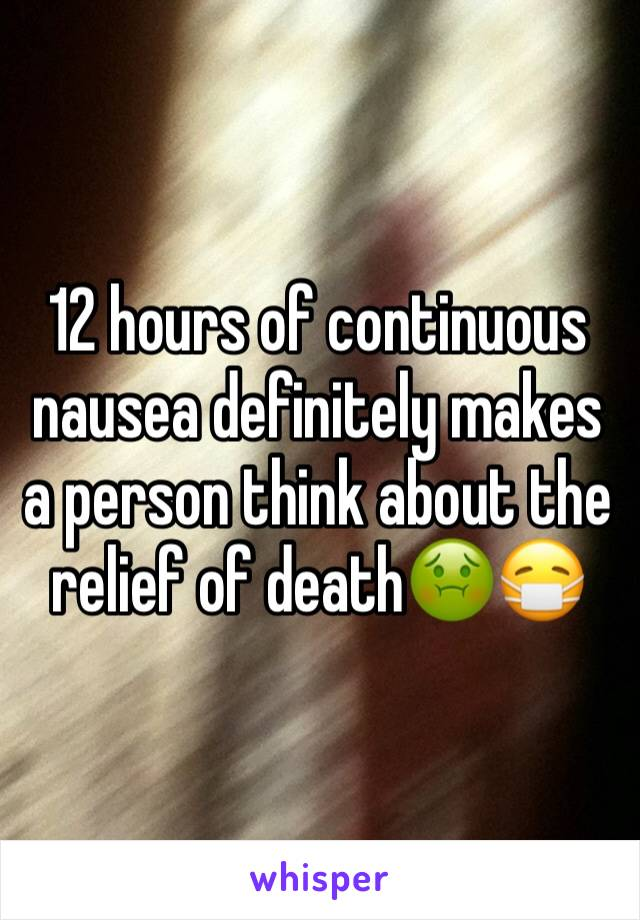 12 hours of continuous nausea definitely makes a person think about the relief of death🤢😷