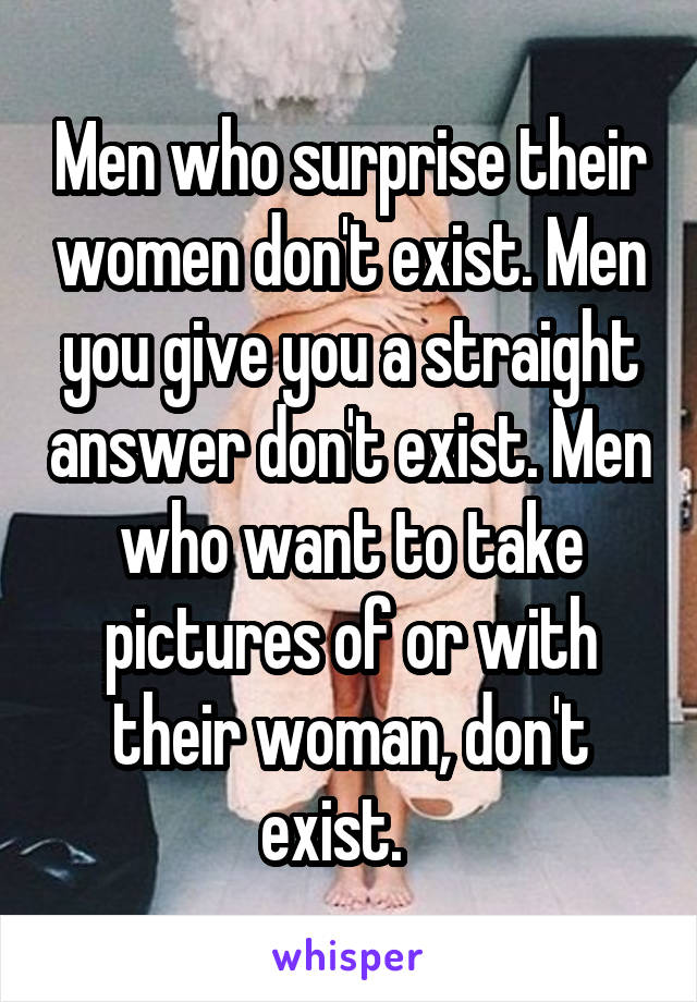 Men who surprise their women don't exist. Men you give you a straight answer don't exist. Men who want to take pictures of or with their woman, don't exist.