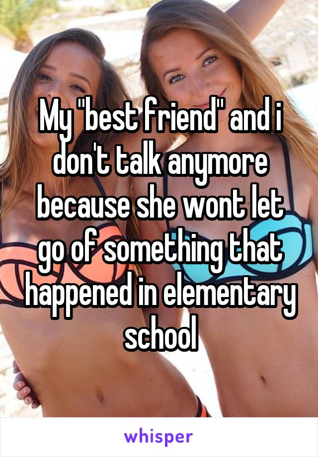 """My """"best friend"""" and i don't talk anymore because she wont let go of something that happened in elementary school"""